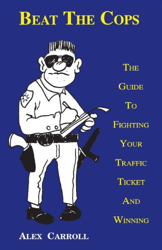 Beat the Cops, the Guide to Fighting Your Traffic Ticket and Winning Alex Carroll