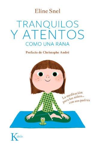 Tranquilos Y Atentos Como Una Rana. La Meditación Para Niños…Con Sus Padres