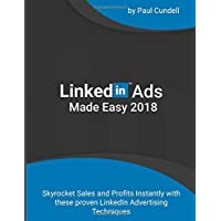 LinkedIn Ads Made Easy 2018: Skyrocket Sales and Profits Instantly with these proven LinkedIn Advertising Techniques