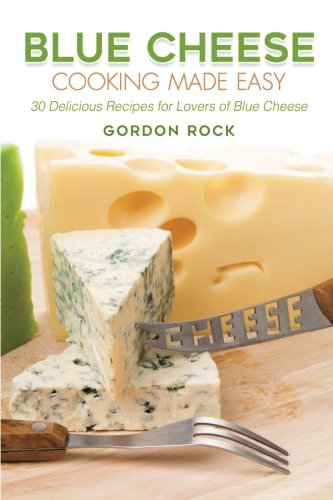 Blue Cheese Cooking Made Easy: 30 Delicious Recipes for Lovers of Blue Cheese by Gordon Rock