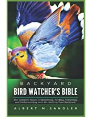 Backyard Bird Watcher's Bible: The Complete Guide to Identifying,Feeding, Attracting and Understanding over 80+ Birds in Your Backyard.