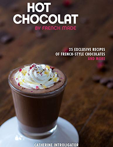 Hot Chocolat by French Made: 25 exclusive recipes of French-style hot chocolates and more! by Catherine Introligator