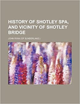 History of Shotley Spa, and Vicinity of Shotley Bridge