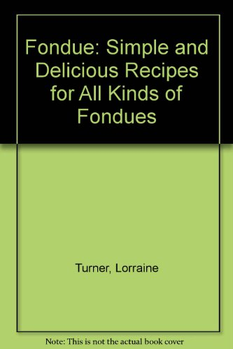 Fondue: Simple and Delicious Recipes for All Kinds of Fondues by Lorraine Turner
