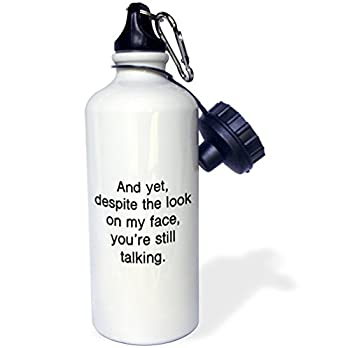 3dRose Tory Anne Collections Quotes - AND YET, DESPITE THE LOOK ON MY FACE, YOURE STILL TALKING. - 21 oz Sports Water Bottle (wb_234631_1)