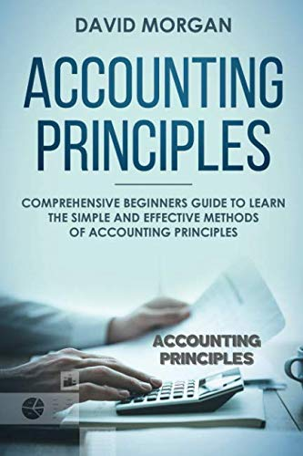 Accounting Principles: Comprehensive Beginners Guide to Learn the Simple and Effective Methods of Accounting Principles ()