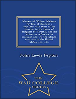 Memoir of William Madison Peyton, of Roanoke: together with some of his speeches in the House of delegates of Virginia, and his letters in reference ... States, etc., etc.- War College Series