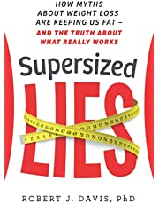 Supersized Lies: How Myths about Weight Loss Are Keeping Us Fat - and the Truth About What Really Works