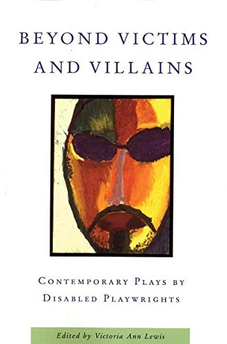 Beyond Victims and Villains: Contemporary Plays by Disabled Playwrights