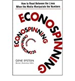 img - for [ [ [ Econospinning: How to Read Between the Lines When the Media Manipulate the Numbers [ ECONOSPINNING: HOW TO READ BETWEEN THE LINES WHEN THE MEDIA MANIPULATE THE NUMBERS BY Epstein, Gene ( Author ) Jan-01-2006[ ECONOSPINNING: HOW TO READ BETWEEN THE LINES WHEN THE MEDIA MANIPULATE THE NUMBERS [ ECONOSPINNING: HOW TO READ BETWEEN THE LINES WHEN THE MEDIA MANIPULATE THE NUMBERS BY EPSTEIN, GENE ( AUTHOR ) JAN-01-2006 ] By Epstein, Gene ( Author )Jan-01-2006 Paperback book / textbook / text book