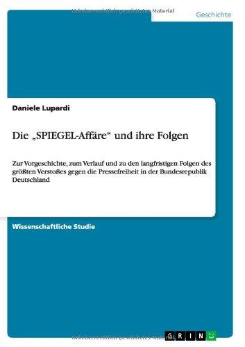 Die SPIEGEL-Affäre und ihre Folgen: Zur Vorgeschichte, zum Verlauf und zu den langfristigen Folgen des größten Verstoßes gegen die Pressefreiheit in der Bundesrepublik Deutschland