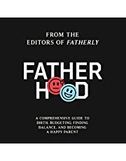 Fatherhood: A Comprehensive Guide to Birth, Budgeting, Finding Flow, and Becoming a Happy Parent