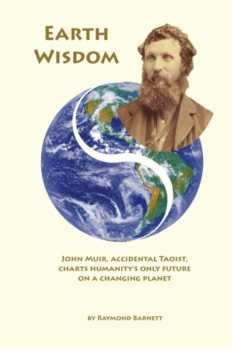 Earth Wisdom: John Muir, Accidental Taoist, Charts Humanity's Only Future on a Changing Planet