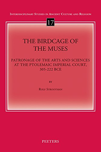The Birdcage of the Muses: Patronage of the Arts and Sciences at the Ptolemaic Imperial Court, 305-222 BCE (Interdisciplinary Studies in Ancient Culture and Religion)