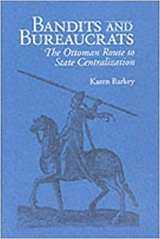 Bandits and Bureaucrats: The Ottoman Route to State Centralization (Wilder House Series in Politics, History, and Culture) by Karen Barkey (1994-11-03)