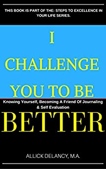 I Challenge You To Be Better.: Knowing Yourself, Becoming A Friend Of Journaling & Self Evaluation. (Steps To Excellence In Your Life Series) by [Delancy, Allick]