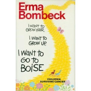 I Want To Grow Hair, I Want To Grow Up, I Want To Go To Boise by Erma Bombeck