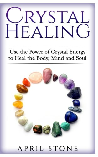 Crystal Healing: Use the Power Crystal Healing to Heal the Body, Mind and Soul (April Stone - Spirituality) (Volume 4)