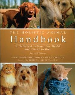The Holistic Animal Handbook : A Guidebook to Nutrition, Health and Communication (Paperback - Revised Ed.)--by Kate Solisti-Mattelon [2004 Edition] - Holistic Animal Handbook