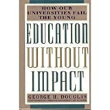 Education Without Impact : How Our Universities Fail the Young, Douglas, George H., 1559721243