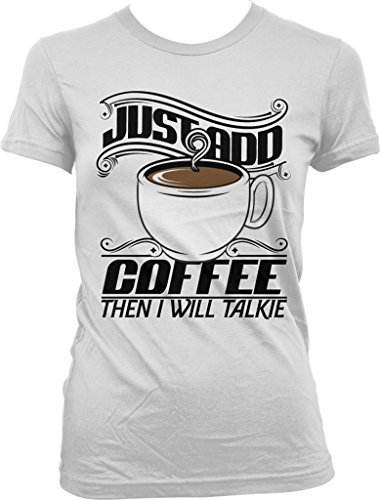 Just Add Coffee, Then I Will Talkie, Caffeine, Expresso, Love Coffee Juniors T-shirt, NOFO Clothing Co. XL White (Senseo White Coffee Maker compare prices)