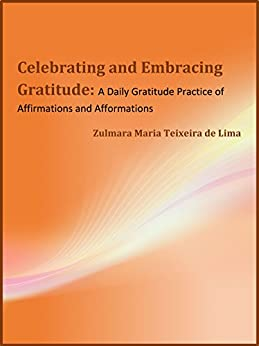 Celebrating and Embracing Gratitude: : A Daily Gratitude Practice of Affirmations and Afformations by [Teixeira de Lima, Zulmara Maria]