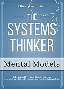 The Systems Thinker - Mental Models: Take Control Over Your Thought Patterns. Learn Advanced Decision-Making and Problem-Solving Skills. (The Systems Thinker Series Book 3)