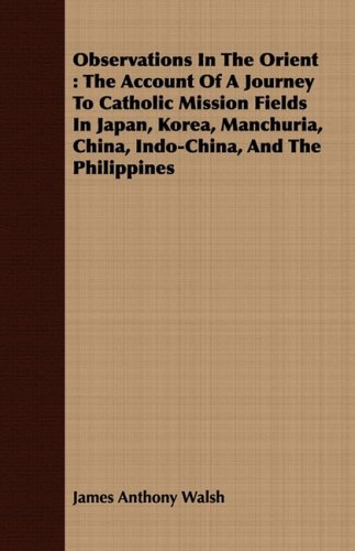 Download Observations In The Orient: The Account Of A Journey To Catholic Mission Fields In Japan, Korea, Manchuria, China, Indo-China, And The Philippines pdf