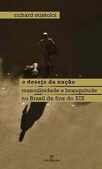 O desejo da nação: masculinidade e branquitude no Brasil de fins do XIX (Coleção Queer) por [Miskolci, Richard]