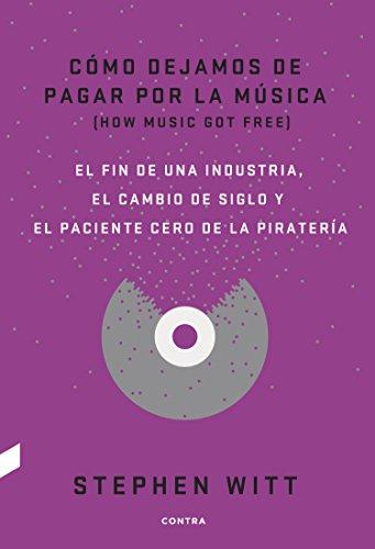 Cómo dejamos de pagar por la música: El fin de una industria, el cambio de siglo y el paciente cero de la piratería (Spanish Edition)