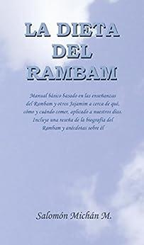 La dieta del Rambam: Manual básico basado en las enseñanzas del Rambam y otros Jajamim acerca de qué, cómo y cuándo comer, aplicado a nuestros días. (Spanish Edition)