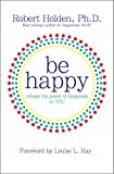 Be Happy!: Release the Power of Happiness in YOU