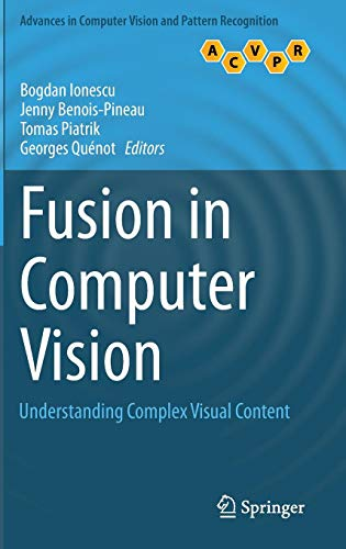 Fusion in Computer Vision: Understanding Complex Visual Content (Advances in Computer Vision and Pattern Recognition)