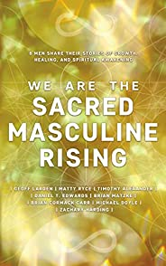 We Are The Sacred Masculine Rising : 8 Men Share Their Stories of Growth, Healing, and Spiritual Awakening
