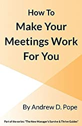 How to Make Your Meetings Work For You: Design and run your meetings so they work effectively for you and all your attendees