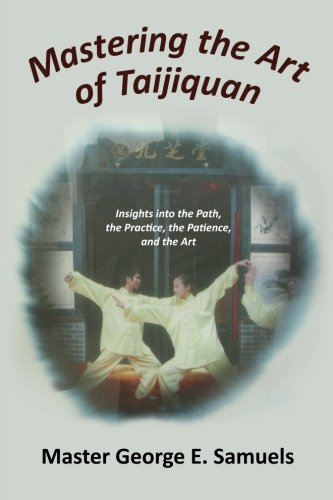 Download Mastering the Art of Taijiquan: Insights into the Path, the Practice, the Patience, and the Art PDF