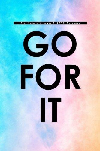 Diet Fitness Journal & 2017 Calendar: Go For It