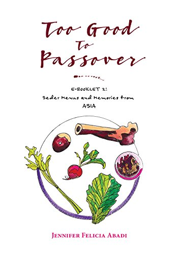 Too Good To Passover: E-BOOKLET 2: Seder Menus and Memories from ASIA by Jennifer Felicia Abadi