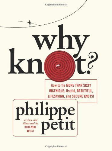 (Why Knot?: How to Tie More than Sixty Ingenious, Useful, Beautiful, Lifesaving, and Secure Knots! by Philippe Petit (April 9 2013))