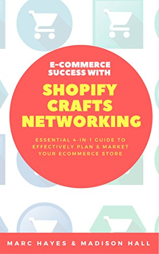 Essential 4-in-1 Guide To Effectively Plan & Market Your Ecommerce Store: E-Commerce Success with Shopify, Crafts & Networking