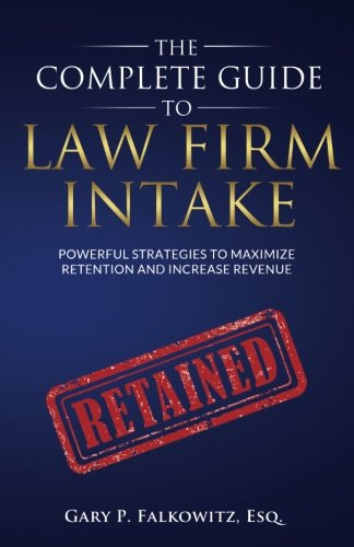 The Complete Guide to Law Firm Intake: Powerful Strategies To Maximize Retention and Increase - Intake Guide