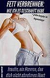 Fett verbrennen : Wie ich es geschafft habe: Fett verbrennen am Bauch durch Fettlogik und unglaubliche Erkenntnisse über Insulin. Fettverbrennung OHNE Muskelaufbau (German Edition)