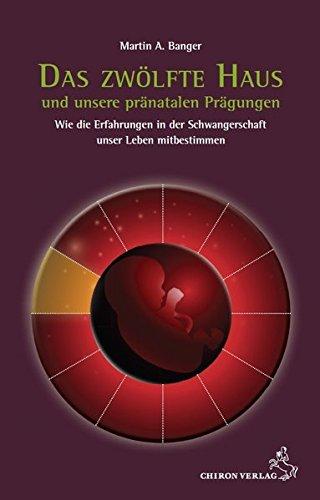 Das zwölfte Haus und unsere pränatalen Prägungen: Wie die Erfahrungen in der Schwangerschaft unser Leben mitbestimmen (Standardwerke der Astrologie) Taschenbuch – 9. August 2016 Martin A. Banger Chiron 3899972465 Horoskop