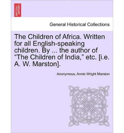 """Download The Children of Africa. Written for All English-Speaking Children. by ... the Author of """"The Children of India,"""" Etc. [I.E. A. W. Marston]. (Paperback) - Common PDF"""