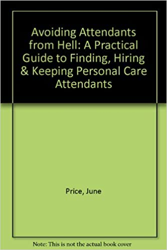 Avoiding Attendants from Hell: A Practical Guide to Finding, Hiring & Keeping Personal Care Attendants