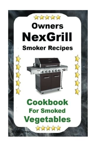 Owners Nexgrill Smoker Recipes: Cookbook For Smoked Vegetables (Volume 2)