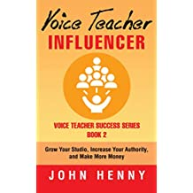 Voice Teacher Influencer: Grow Your Studio, Increase Your Authority, and Make More Money (Voice Teacher Success Book 2) (English Edition)
