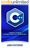 C++: A Beginner's Guide to Learning the Basics of C++ Programming