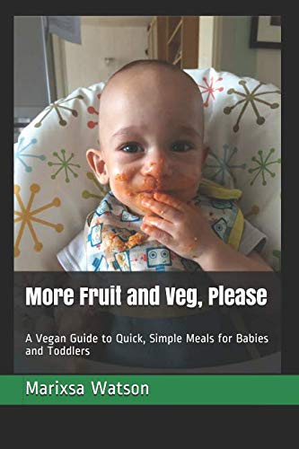 More Fruit and Veg, Please: A Vegan Guide to Quick, Simple Meals for Babies and Toddlers by Marixsa Watson