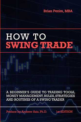 How To Swing Trade: A Beginner's Guide to Trading Tools, Money Management, Rules, Routines and Strategies of a Swing Trader (Best Low Risk Investments)
